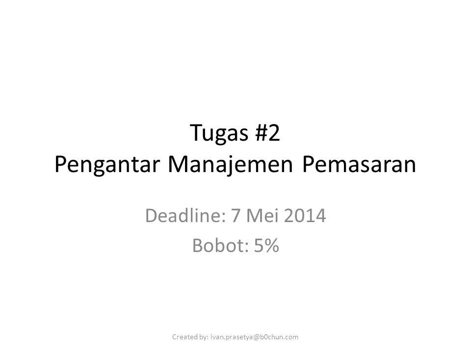 Tugas #2 Pengantar Manajemen Pemasaran Deadline: 7 Mei 2014 Bobot: 5% Created by: ivan.prasetya@b0chun.com