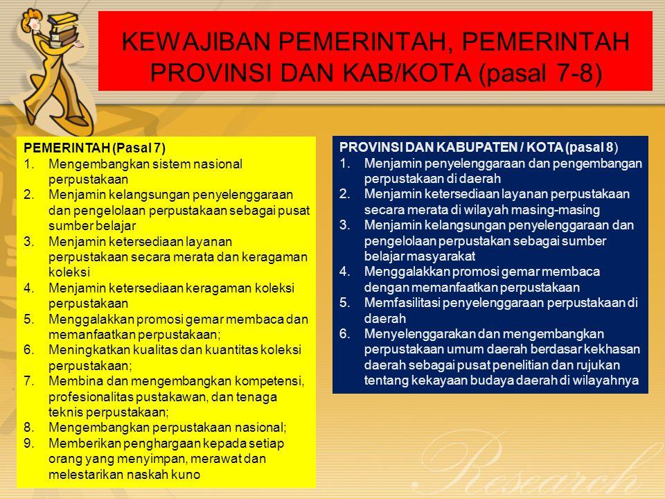 KEWAJIBAN PEMERINTAH, PEMERINTAH PROVINSI DAN KAB/KOTA (pasal 7-8) PEMERINTAH (Pasal 7) 1.Mengembangkan sistem nasional perpustakaan 2.Menjamin kelang