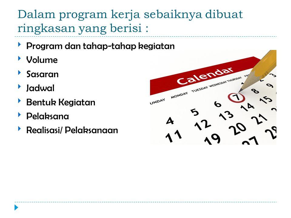 Dalam program kerja sebaiknya dibuat ringkasan yang berisi : Program dan tahap-tahap kegiatan Volume Sasaran Jadwal Bentuk Kegiatan Pelaksana Realisasi/ Pelaksanaan