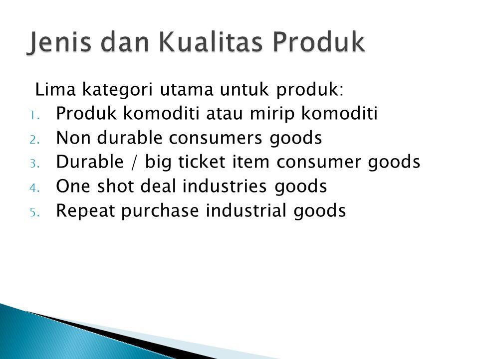Lima kategori utama untuk produk: 1. Produk komoditi atau mirip komoditi 2. Non durable consumers goods 3. Durable / big ticket item consumer goods 4.
