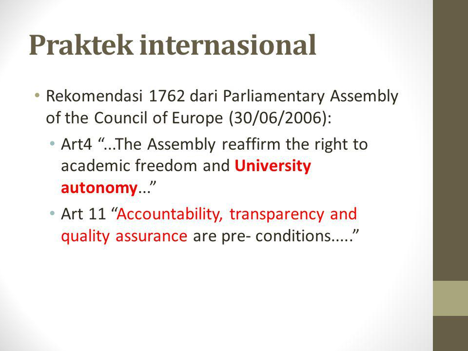 Praktek internasional • Rekomendasi 1762 dari Parliamentary Assembly of the Council of Europe (30/06/2006): • Art4 ...The Assembly reaffirm the right to academic freedom and University autonomy... • Art 11 Accountability, transparency and quality assurance are pre- conditions.....