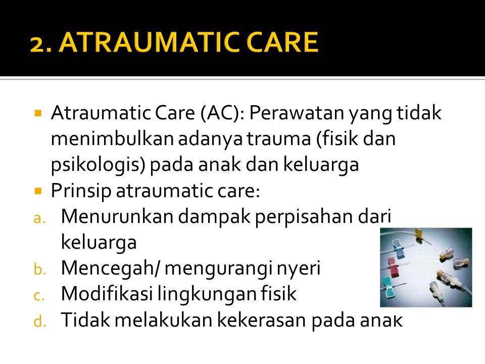  Atraumatic Care (AC): Perawatan yang tidak menimbulkan adanya trauma (fisik dan psikologis) pada anak dan keluarga  Prinsip atraumatic care: a.