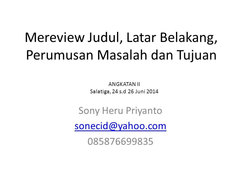 Mereview Judul, Latar Belakang, Perumusan Masalah dan Tujuan Sony Heru Priyanto sonecid@yahoo.com 085876699835 ANGKATAN II Salatiga, 24 s.d 26 Juni 20