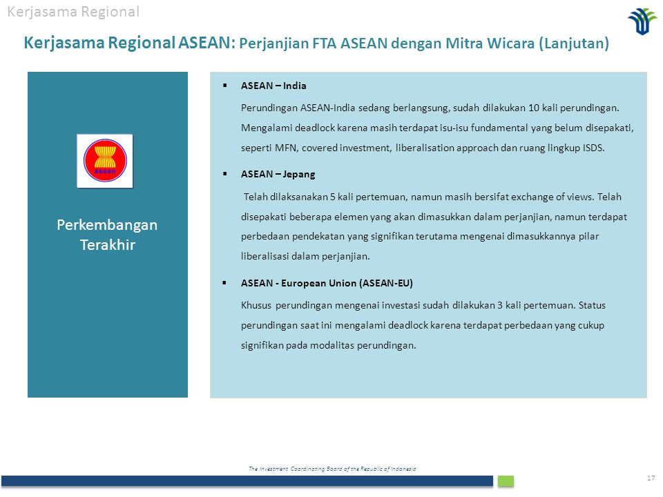 The Investment Coordinating Board of the Republic of Indonesia 17 Kerjasama Regional  ASEAN – India Perundingan ASEAN-India sedang berlangsung, sudah