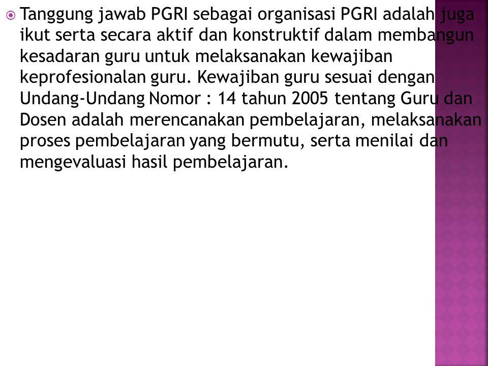  Tanggung jawab PGRI sebagai organisasi PGRI adalah juga ikut serta secara aktif dan konstruktif dalam membangun kesadaran guru untuk melaksanakan ke