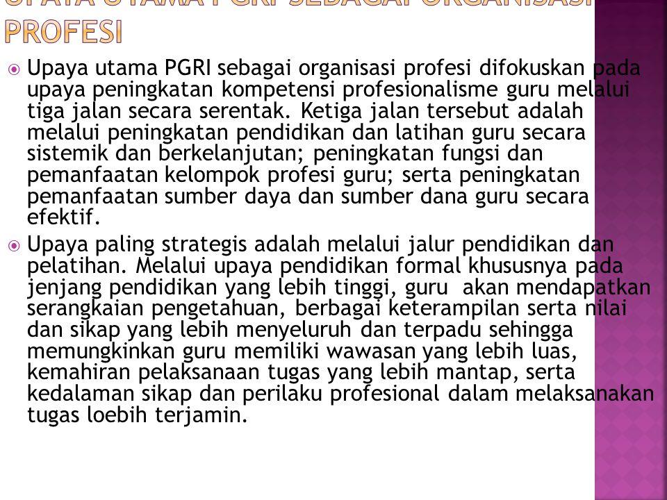  Upaya utama PGRI sebagai organisasi profesi difokuskan pada upaya peningkatan kompetensi profesionalisme guru melalui tiga jalan secara serentak. Ke