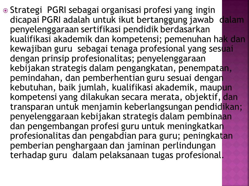  Strategi PGRI sebagai organisasi profesi yang ingin dicapai PGRI adalah untuk ikut bertanggung jawab dalam penyelenggaraan sertifikasi pendidik berd