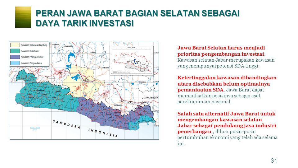 31 Jawa Barat Selatan harus menjadi prioritas pengembangan investasi. Kawasan selatan Jabar merupakan kawasan yang mempunyai potensi SDA tinggi. Keter