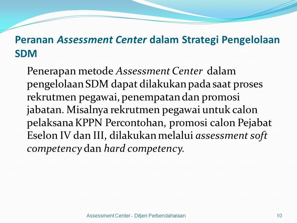 Peranan Assessment Center dalam Strategi Pengelolaan SDM Penerapan metode Assessment Center dalam pengelolaan SDM dapat dilakukan pada saat proses rekrutmen pegawai, penempatan dan promosi jabatan.