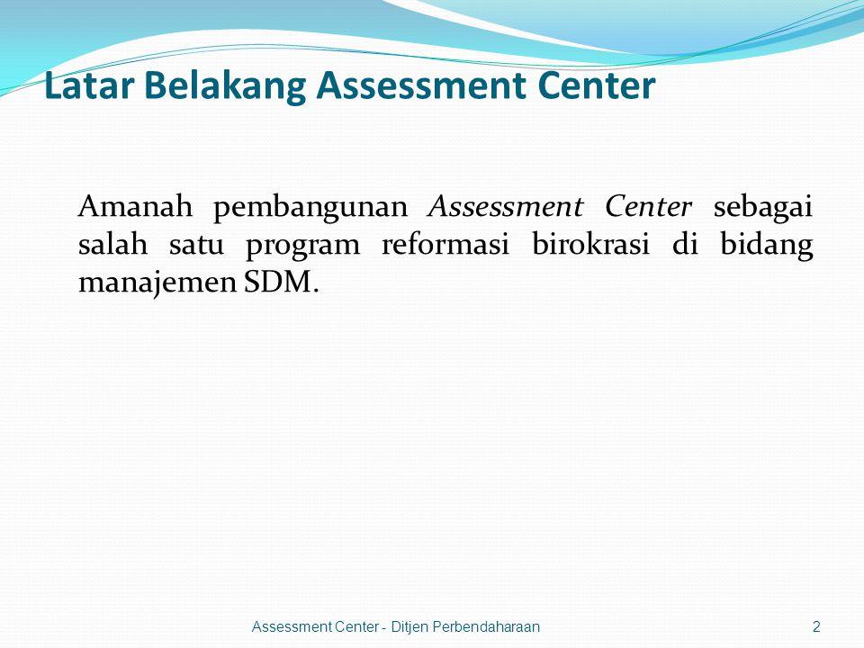 Latar Belakang Assessment Center Amanah pembangunan Assessment Center sebagai salah satu program reformasi birokrasi di bidang manajemen SDM.