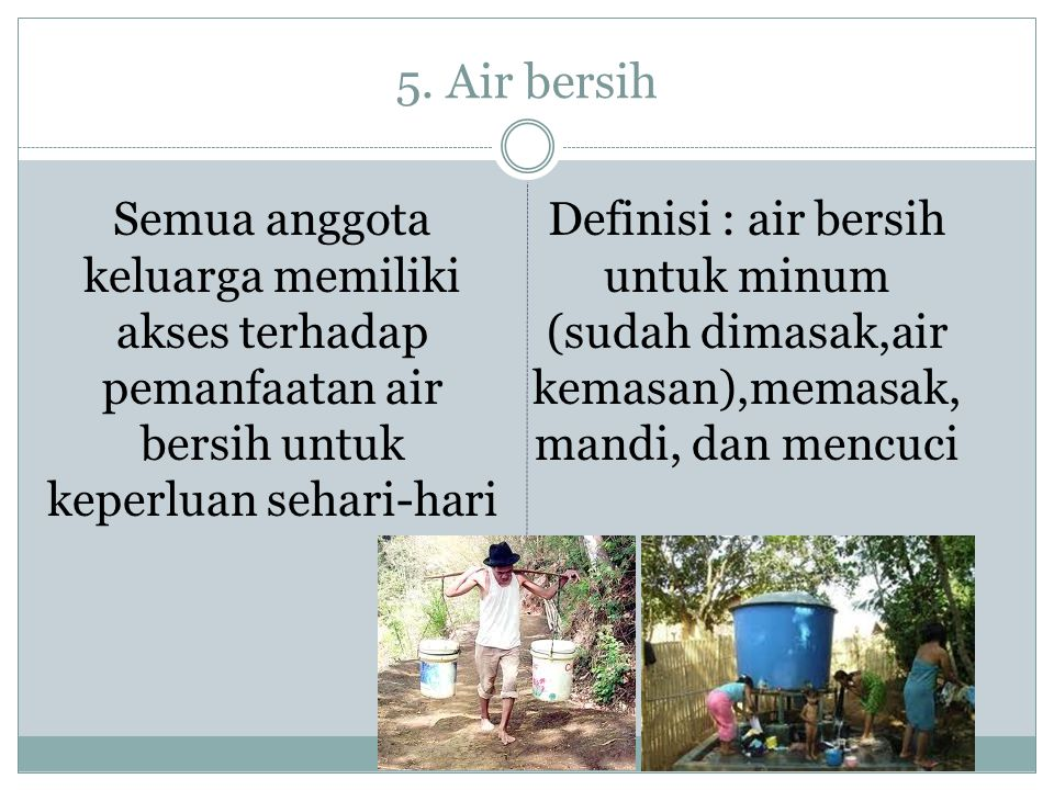 5. Air bersih Semua anggota keluarga memiliki akses terhadap pemanfaatan air bersih untuk keperluan sehari-hari Definisi : air bersih untuk minum (sud
