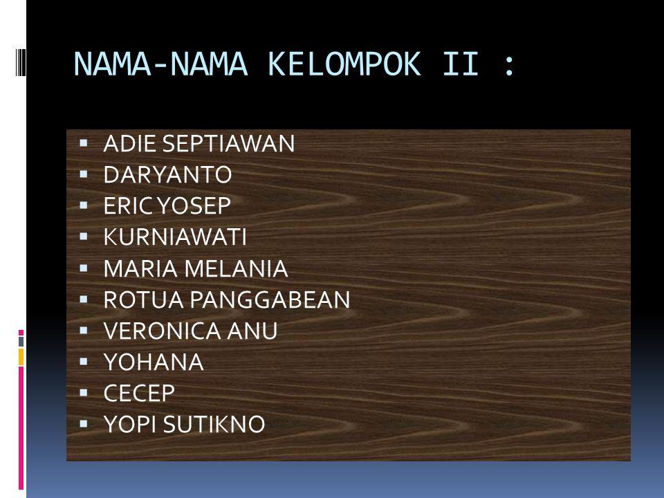 NAMA-NAMA KELOMPOK II :  ADIE SEPTIAWAN  DARYANTO  ERIC YOSEP  KURNIAWATI  MARIA MELANIA  ROTUA PANGGABEAN  VERONICA ANU  YOHANA  CECEP  YOPI SUTIKNO