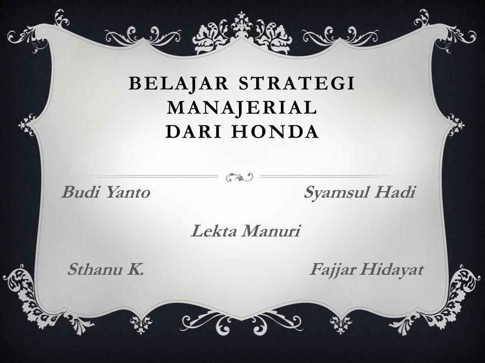BELAJAR STRATEGI MANAJERIAL DARI HONDA Budi Yanto Syamsul Hadi Lekta Manuri Sthanu K. Fajjar Hidayat