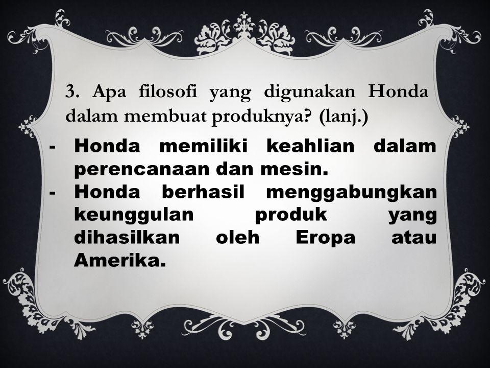 3. Apa filosofi yang digunakan Honda dalam membuat produknya? (lanj.) -Honda memiliki keahlian dalam perencanaan dan mesin. -Honda berhasil menggabung