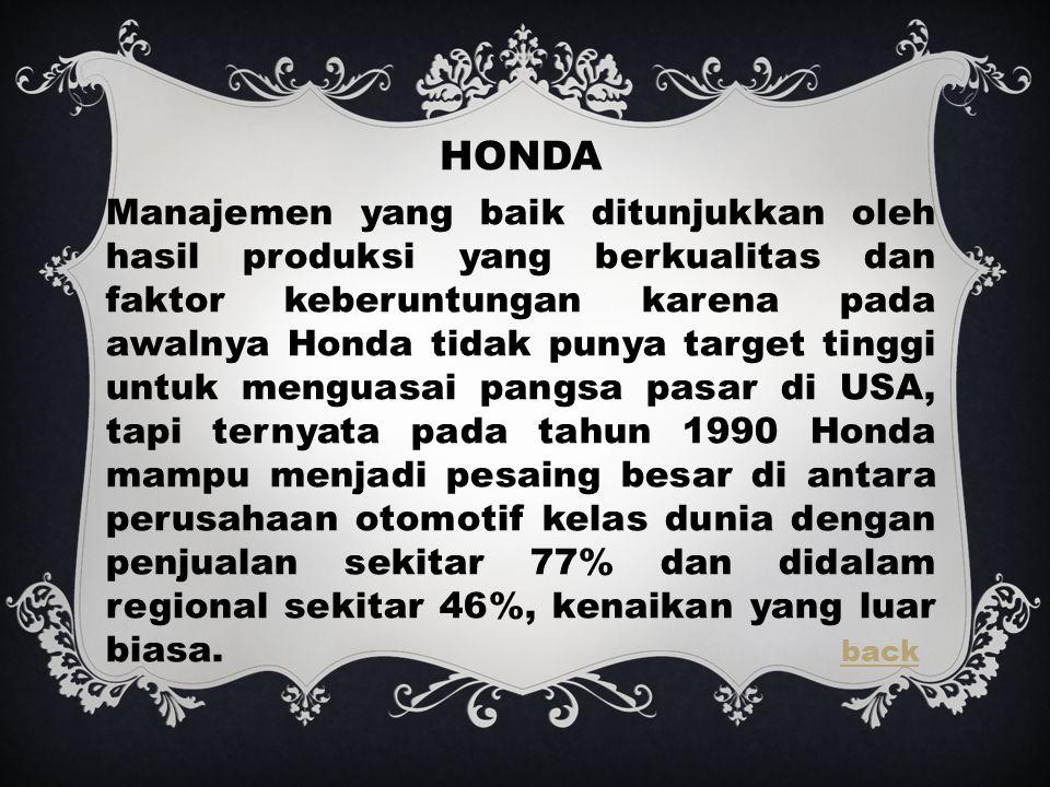HONDA Manajemen yang baik ditunjukkan oleh hasil produksi yang berkualitas dan faktor keberuntungan karena pada awalnya Honda tidak punya target tinggi untuk menguasai pangsa pasar di USA, tapi ternyata pada tahun 1990 Honda mampu menjadi pesaing besar di antara perusahaan otomotif kelas dunia dengan penjualan sekitar 77% dan didalam regional sekitar 46%, kenaikan yang luar biasa.
