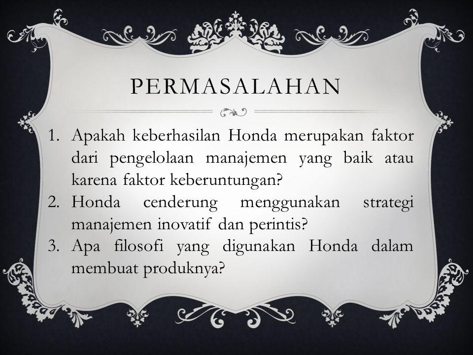 PERMASALAHAN 1.Apakah keberhasilan Honda merupakan faktor dari pengelolaan manajemen yang baik atau karena faktor keberuntungan? 2.Honda cenderung men