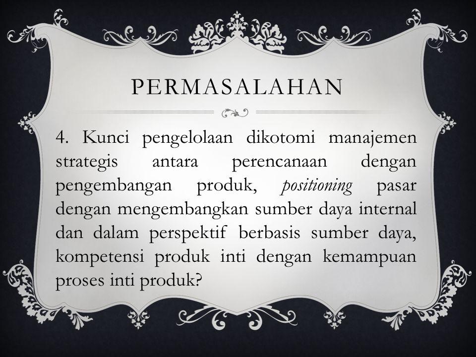 PERMASALAHAN 4. Kunci pengelolaan dikotomi manajemen strategis antara perencanaan dengan pengembangan produk, positioning pasar dengan mengembangkan s