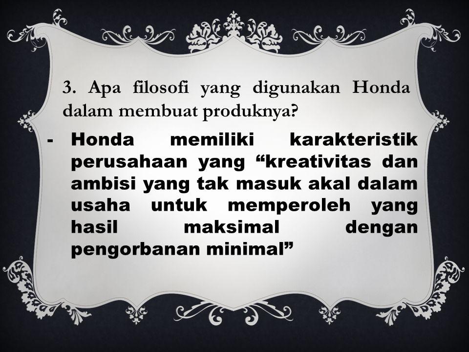 -Honda memiliki karakteristik perusahaan yang kreativitas dan ambisi yang tak masuk akal dalam usaha untuk memperoleh yang hasil maksimal dengan pengorbanan minimal 3.