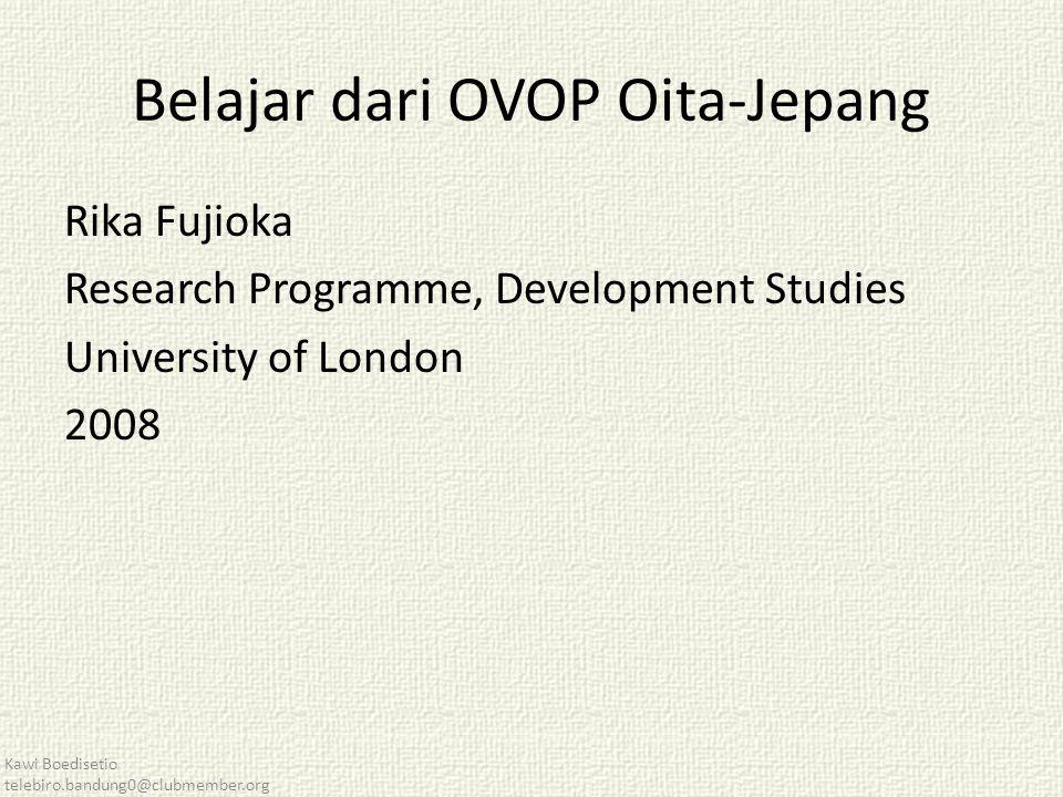 Belajar dari OVOP Oita-Jepang Rika Fujioka Research Programme, Development Studies University of London 2008 Kawi Boedisetio telebiro.bandung0@clubmember.org