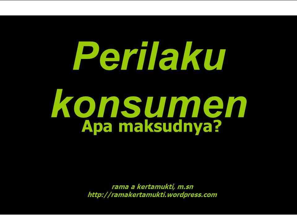 Perilaku konsumen Apa maksudnya? rama a kertamukti, m.sn http://ramakertamukti.wordpress.com