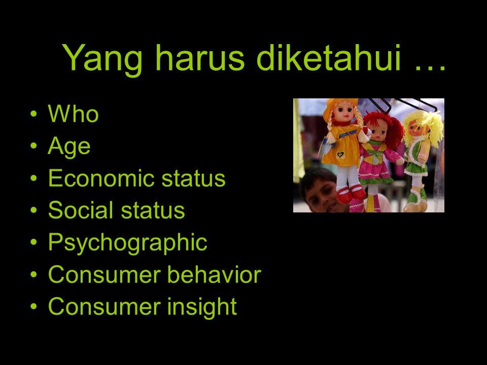 •Who •Age •Economic status •Social status •Psychographic •Consumer behavior •Consumer insight Yang harus diketahui …