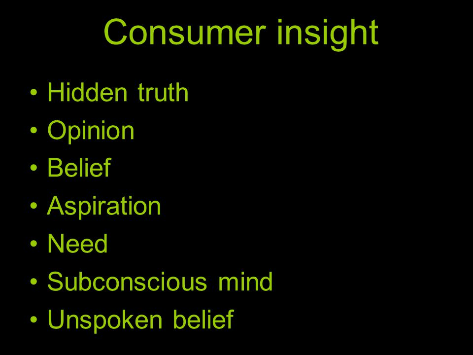 Consumer insight •Hidden truth •Opinion •Belief •Aspiration •Need •Subconscious mind •Unspoken belief
