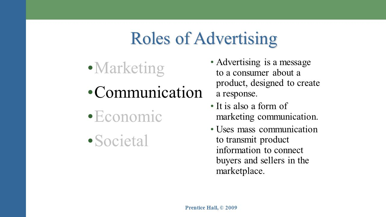 Prentice Hall, © 2009 •Marketing •Communication •Economic •Societal Roles of Advertising •Advertising is a message to a consumer about a product, designed to create a response.