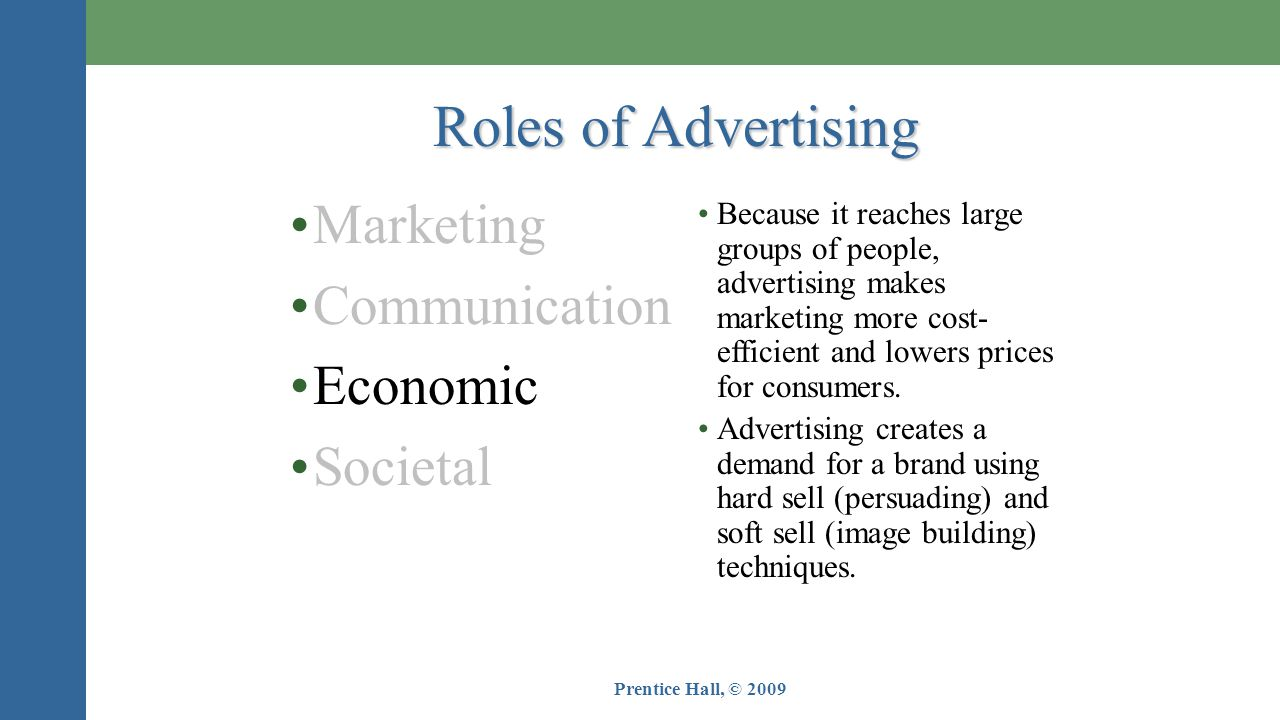 Prentice Hall, © 2009 •Marketing •Communication •Economic •Societal •Because it reaches large groups of people, advertising makes marketing more cost- efficient and lowers prices for consumers.
