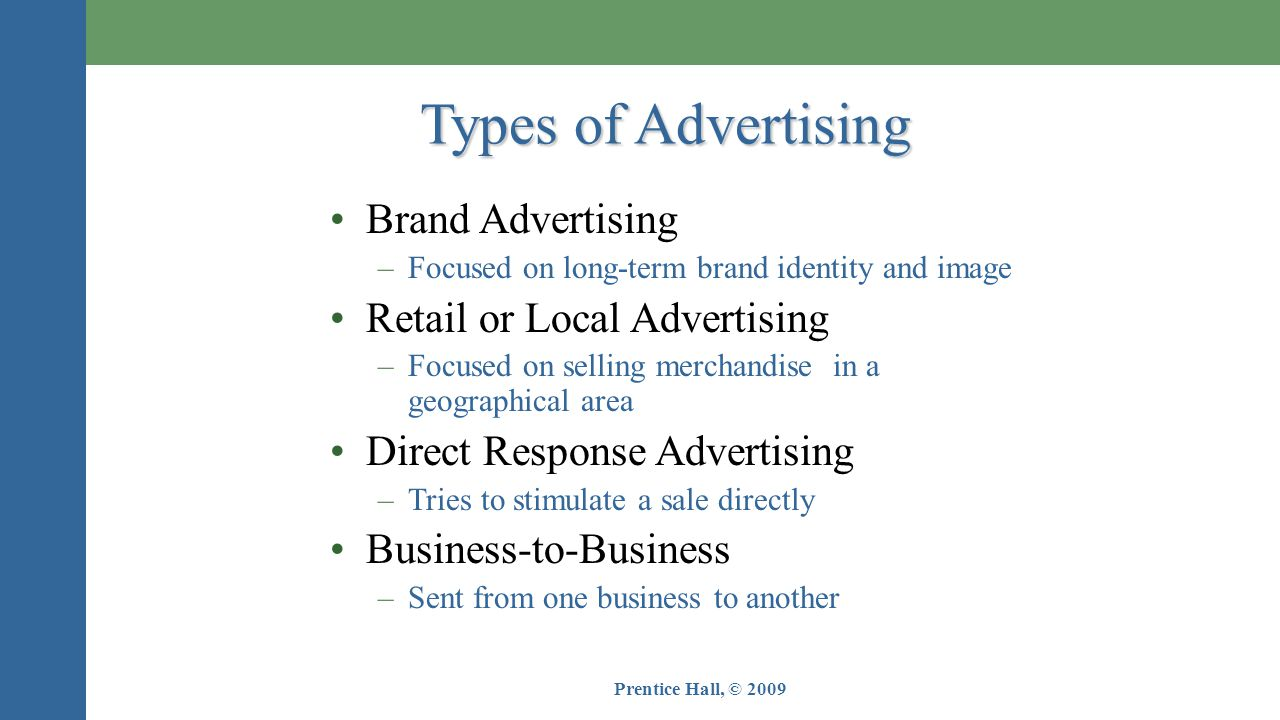 Prentice Hall, © 2009 Types of Advertising •Brand Advertising –Focused on long-term brand identity and image •Retail or Local Advertising –Focused on