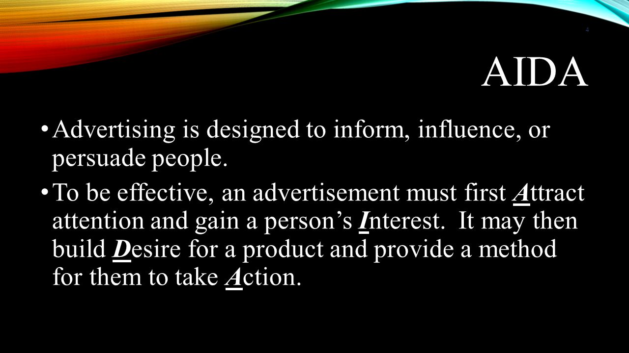 AIDA • Advertising is designed to inform, influence, or persuade people. • To be effective, an advertisement must first Attract attention and gain a p