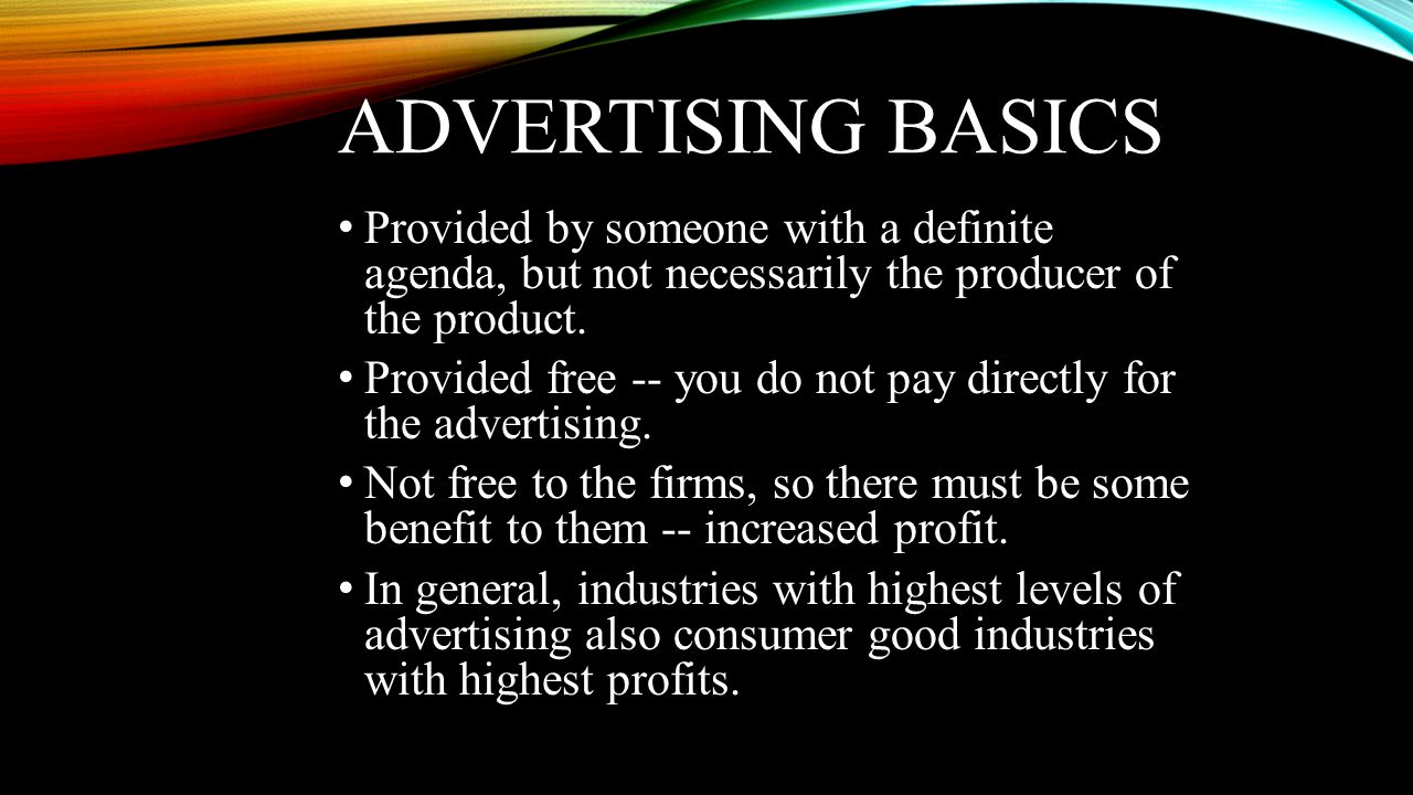 ADVERTISING BASICS • Provided by someone with a definite agenda, but not necessarily the producer of the product. • Provided free -- you do not pay di