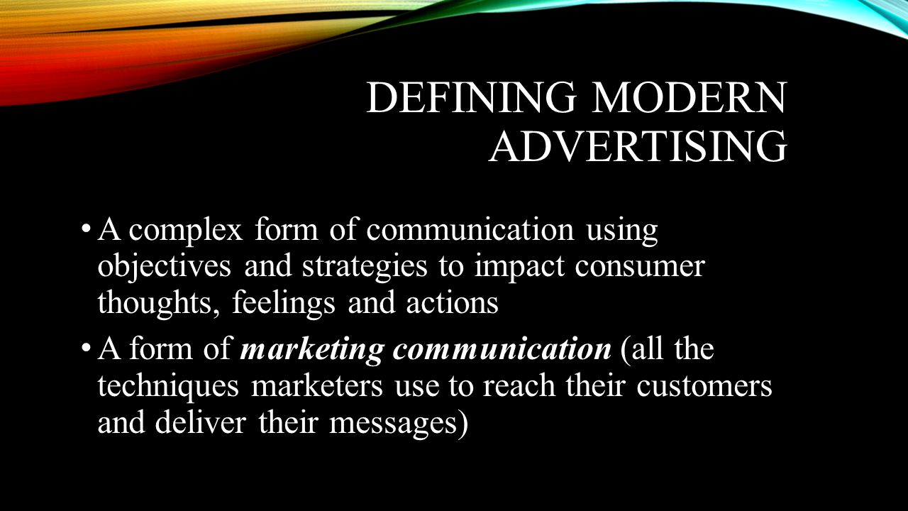 DEFINING MODERN ADVERTISING • A complex form of communication using objectives and strategies to impact consumer thoughts, feelings and actions • A form of marketing communication (all the techniques marketers use to reach their customers and deliver their messages)