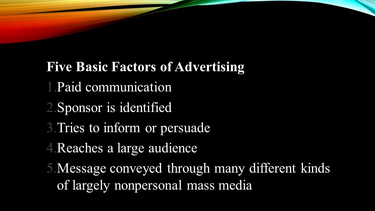 Five Basic Factors of Advertising 1.Paid communication 2.Sponsor is identified 3.Tries to inform or persuade 4.Reaches a large audience 5.Message conv