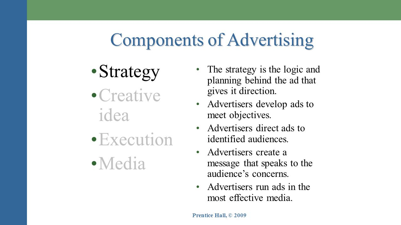 Prentice Hall, © 2009 Components of Advertising •Strategy •Creative idea •Execution •Media •The strategy is the logic and planning behind the ad that gives it direction.
