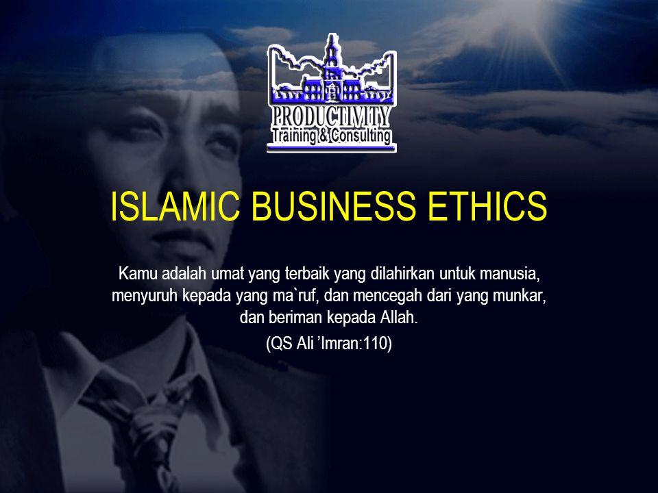 ISLAMIC BUSINESS ETHICS Kamu adalah umat yang terbaik yang dilahirkan untuk manusia, menyuruh kepada yang ma`ruf, dan mencegah dari yang munkar, dan beriman kepada Allah.