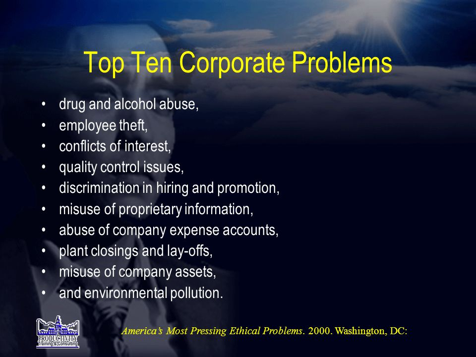 Top Ten Corporate Problems •drug and alcohol abuse, •employee theft, •conflicts of interest, •quality control issues, •discrimination in hiring and promotion, •misuse of proprietary information, •abuse of company expense accounts, •plant closings and lay-offs, •misuse of company assets, •and environmental pollution.