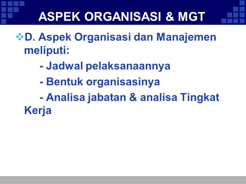 ASPEK ORGANISASI & MGT  D. Aspek Organisasi dan Manajemen meliputi: - Jadwal pelaksanaannya - Bentuk organisasinya - Analisa jabatan & analisa Tingka