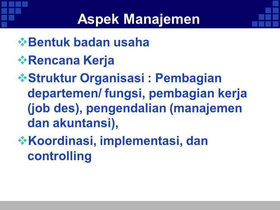 Aspek Manajemen  Bentuk badan usaha  Rencana Kerja  Struktur Organisasi : Pembagian departemen/ fungsi, pembagian kerja (job des), pengendalian (ma