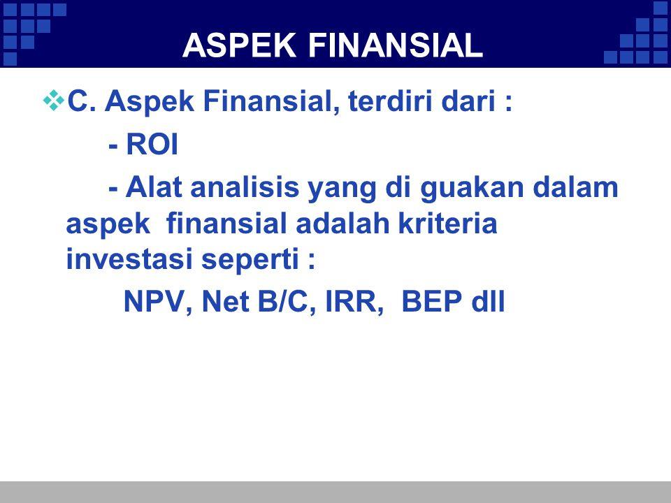 ASPEK FINANSIAL  C. Aspek Finansial, terdiri dari : - ROI - Alat analisis yang di guakan dalam aspek finansial adalah kriteria investasi seperti : NP