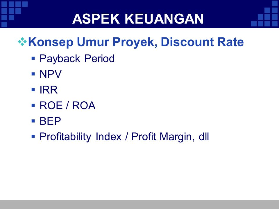 ASPEK KEUANGAN  Konsep Umur Proyek, Discount Rate  Payback Period  NPV  IRR  ROE / ROA  BEP  Profitability Index / Profit Margin, dll