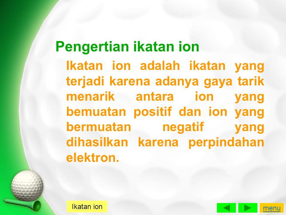 Pengertian ikatan ion Ikatan ion adalah ikatan yang terjadi karena adanya gaya tarik menarik antara ion yang bemuatan positif dan ion yang bermuatan n