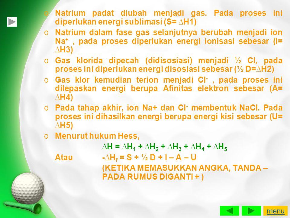 oNatrium padat diubah menjadi gas. Pada proses ini diperlukan energi sublimasi (S= ∆H1) oNatrium dalam fase gas selanjutnya berubah menjadi ion Na +,