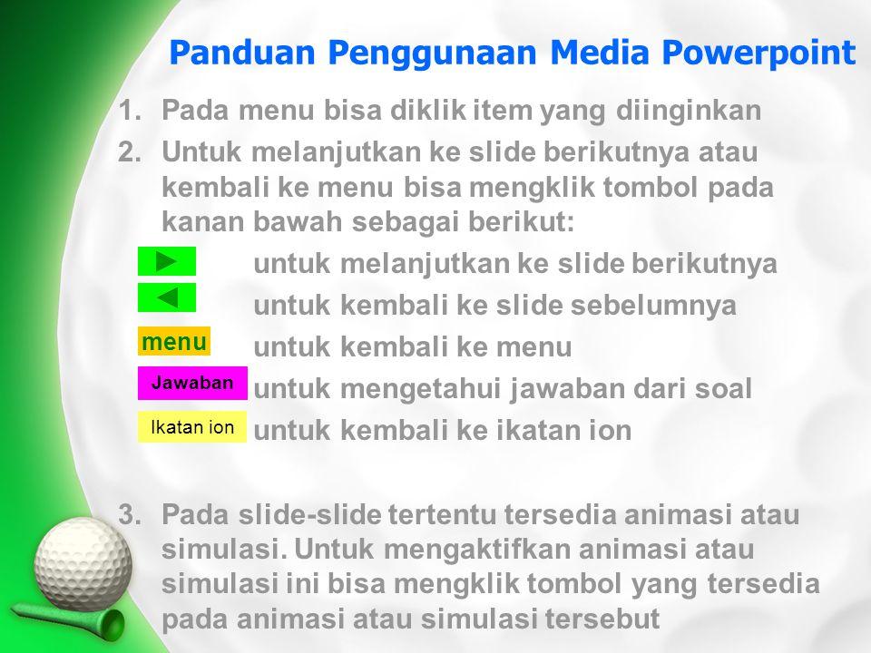 Panduan Penggunaan Media Powerpoint 1.Pada menu bisa diklik item yang diinginkan 2.Untuk melanjutkan ke slide berikutnya atau kembali ke menu bisa men