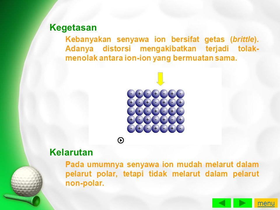 Kegetasan Kebanyakan senyawa ion bersifat getas (brittle). Adanya distorsi mengakibatkan terjadi tolak- menolak antara ion-ion yang bermuatan sama. Ke