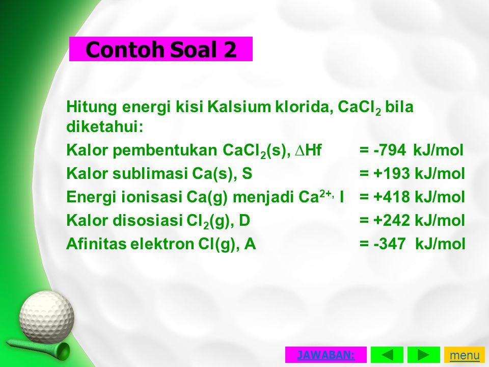 Hitung energi kisi Kalsium klorida, CaCl 2 bila diketahui: Kalor pembentukan CaCl 2 (s), ∆Hf = -794 kJ/mol Kalor sublimasi Ca(s), S= +193 kJ/mol Energ