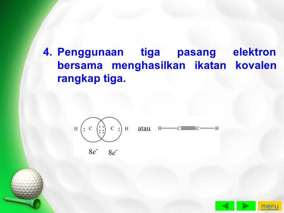 4.Penggunaan tiga pasang elektron bersama menghasilkan ikatan kovalen rangkap tiga. menu