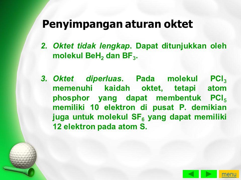 Penyimpangan aturan oktet 2.Oktet tidak lengkap. Dapat ditunjukkan oleh molekul BeH 2 dan BF 3. 3.Oktet diperluas. Pada molekul PCl 3 memenuhi kaidah
