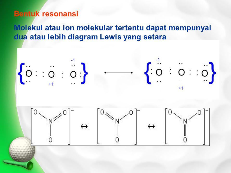 Bentuk resonansi Molekul atau ion molekular tertentu dapat mempunyai dua atau lebih diagram Lewis yang setara