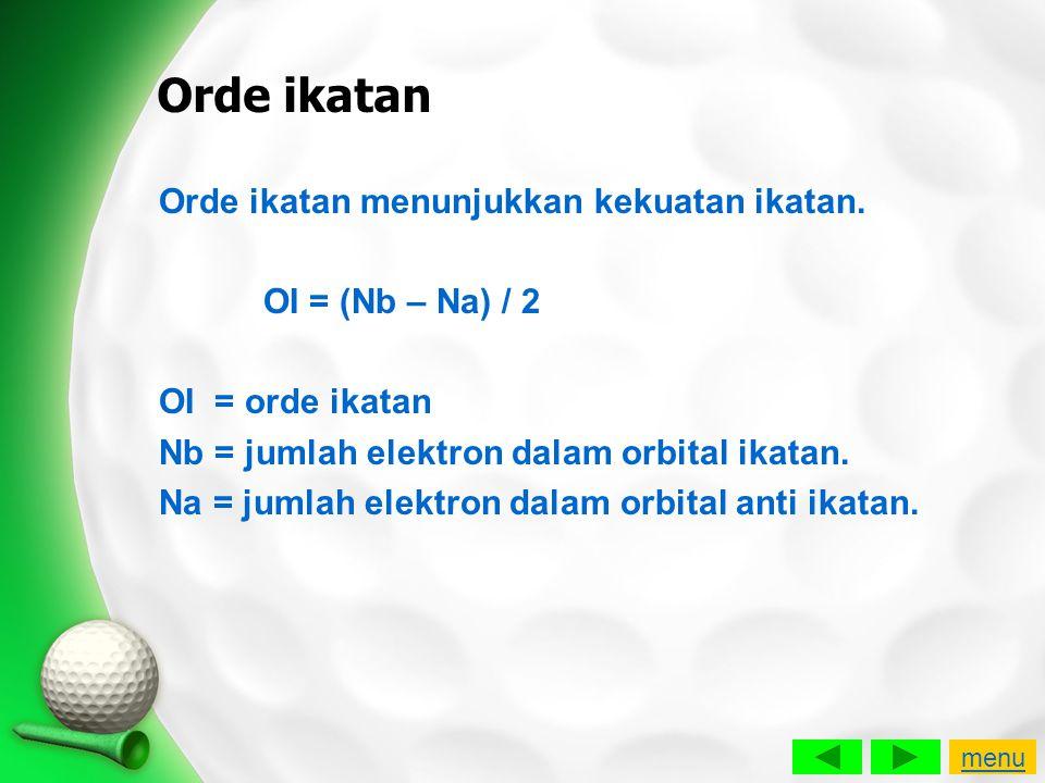 Orde ikatan Orde ikatan menunjukkan kekuatan ikatan. OI = (Nb – Na) / 2 OI = orde ikatan Nb = jumlah elektron dalam orbital ikatan. Na = jumlah elektr