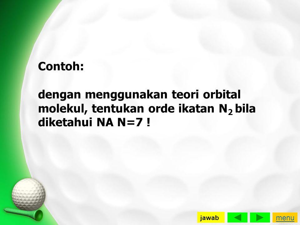 Contoh: dengan menggunakan teori orbital molekul, tentukan orde ikatan N 2 bila diketahui NA N=7 ! menu jawab